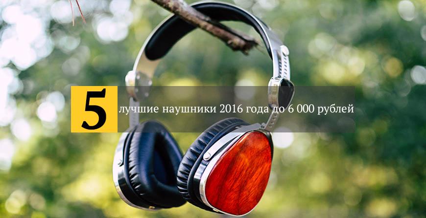 лучшие наушники 2016 года до 6 000 рублей